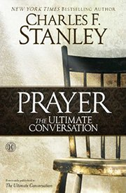 Charles Stanley, Prayer: The Ultimate Conversation